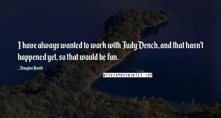 Douglas Booth quotes: I have always wanted to work with Judy Dench, and that hasn't happened yet, so that would be fun.