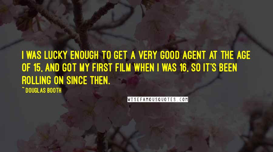 Douglas Booth quotes: I was lucky enough to get a very good agent at the age of 15, and got my first film when I was 16, so it's been rolling on since