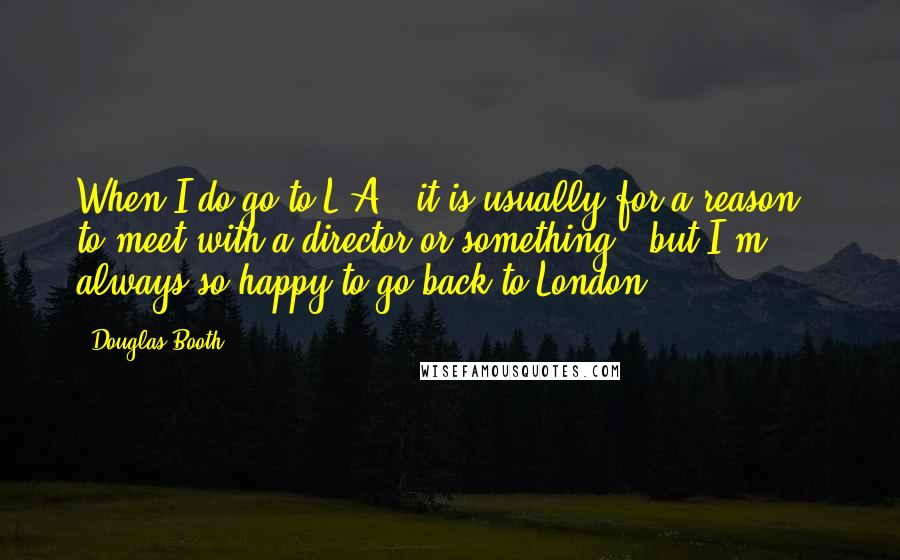 Douglas Booth quotes: When I do go to L.A., it is usually for a reason - to meet with a director or something - but I'm always so happy to go back to