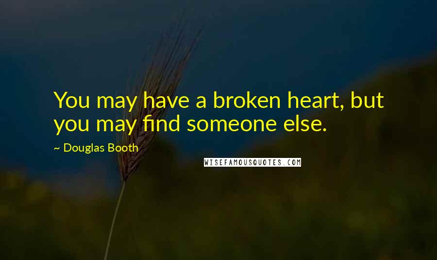 Douglas Booth quotes: You may have a broken heart, but you may find someone else.