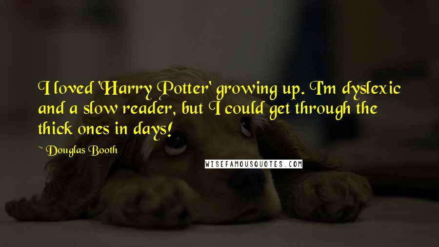 Douglas Booth quotes: I loved 'Harry Potter' growing up. I'm dyslexic and a slow reader, but I could get through the thick ones in days!