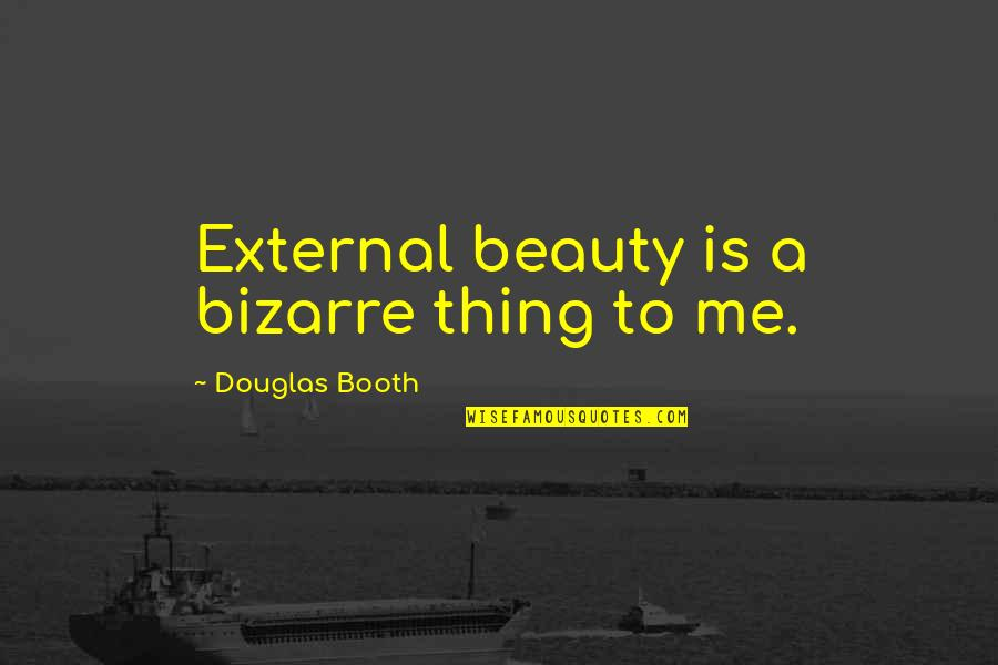 Douglas Booth Quotes By Douglas Booth: External beauty is a bizarre thing to me.