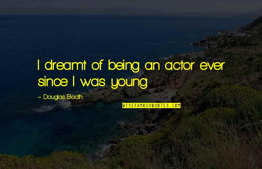 Douglas Booth Quotes By Douglas Booth: I dreamt of being an actor ever since