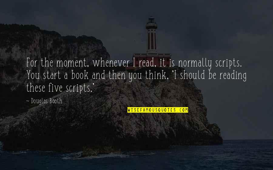 Douglas Booth Quotes By Douglas Booth: For the moment, whenever I read, it is