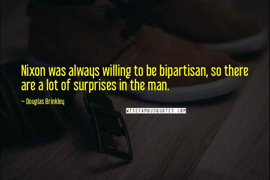 Douglas Brinkley quotes: Nixon was always willing to be bipartisan, so there are a lot of surprises in the man.