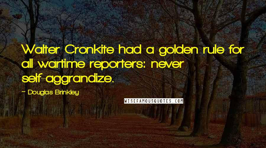 Douglas Brinkley quotes: Walter Cronkite had a golden rule for all wartime reporters: never self-aggrandize.