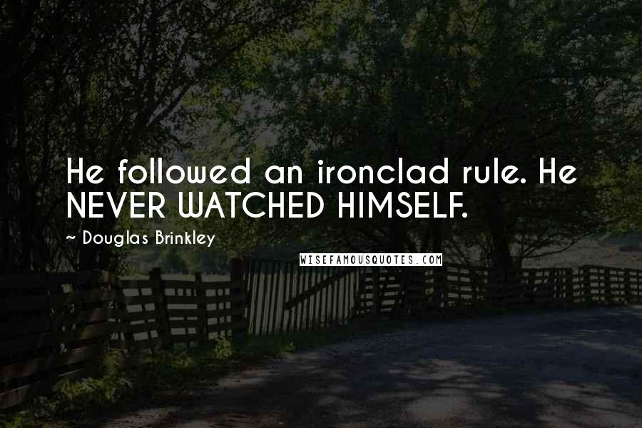 Douglas Brinkley quotes: He followed an ironclad rule. He NEVER WATCHED HIMSELF.