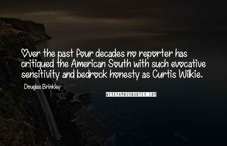 Douglas Brinkley quotes: Over the past four decades no reporter has critiqued the American South with such evocative sensitivity and bedrock honesty as Curtis Wilkie.