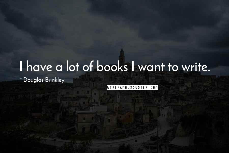 Douglas Brinkley quotes: I have a lot of books I want to write.