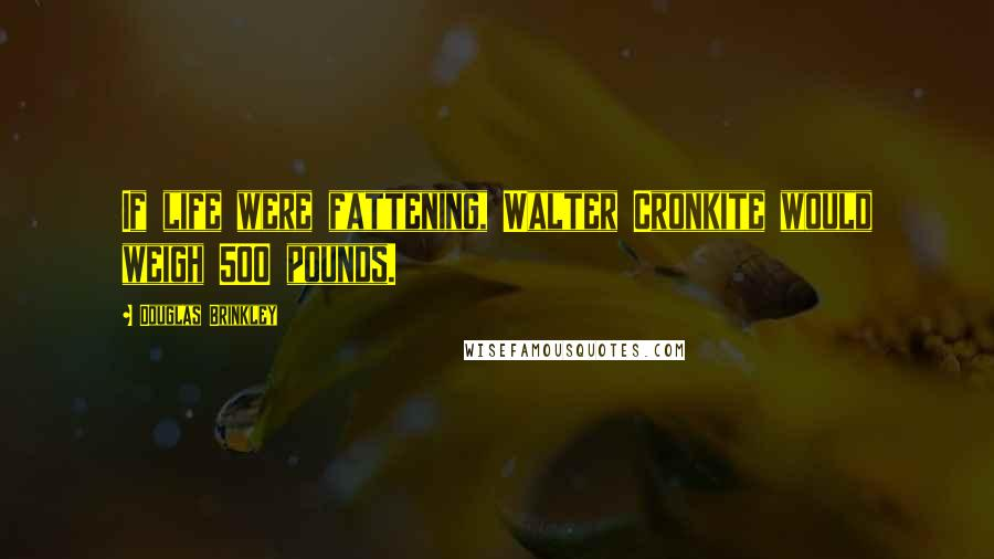 Douglas Brinkley quotes: If life were fattening, Walter Cronkite would weigh 500 pounds.