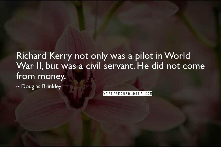 Douglas Brinkley quotes: Richard Kerry not only was a pilot in World War II, but was a civil servant. He did not come from money.