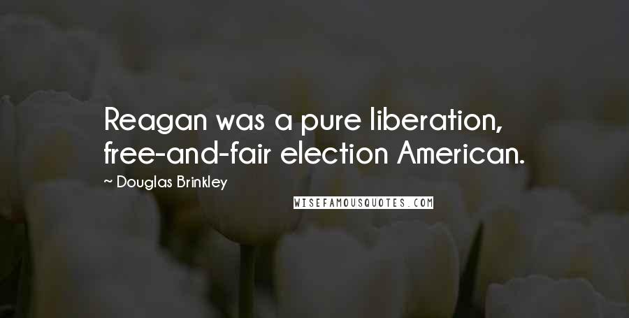 Douglas Brinkley quotes: Reagan was a pure liberation, free-and-fair election American.