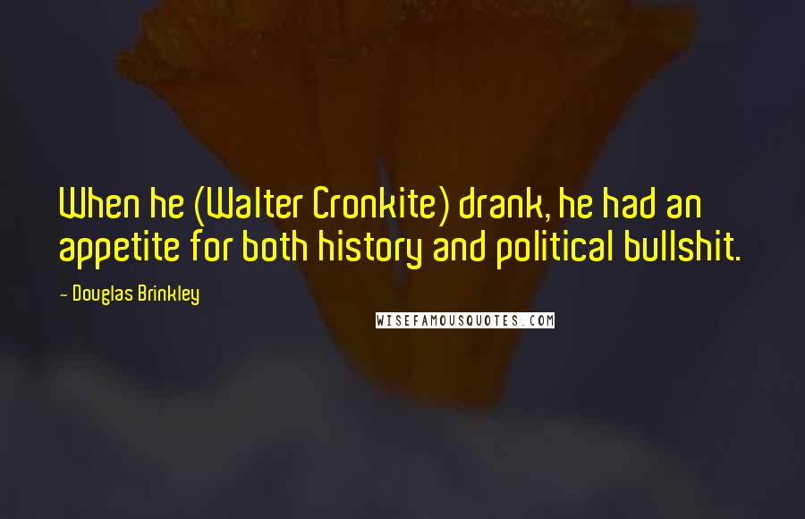 Douglas Brinkley quotes: When he (Walter Cronkite) drank, he had an appetite for both history and political bullshit.