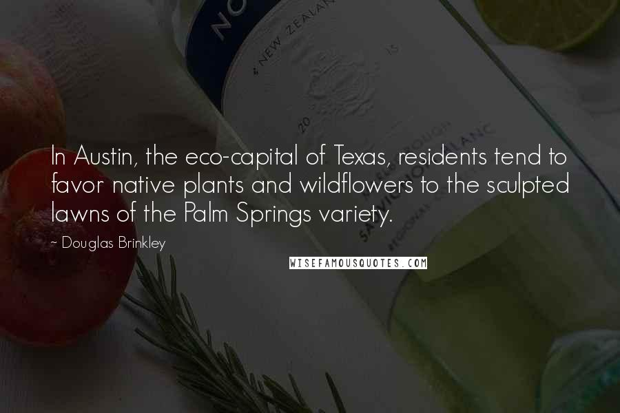 Douglas Brinkley quotes: In Austin, the eco-capital of Texas, residents tend to favor native plants and wildflowers to the sculpted lawns of the Palm Springs variety.