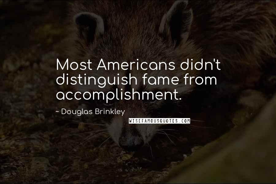Douglas Brinkley quotes: Most Americans didn't distinguish fame from accomplishment.