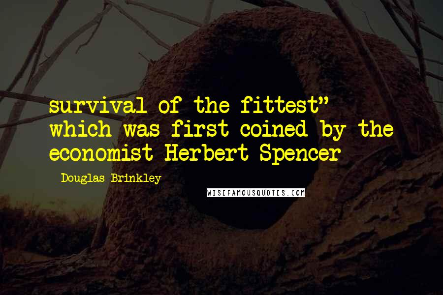 "Douglas Brinkley quotes: survival of the fittest"" - which was first coined by the economist Herbert Spencer"