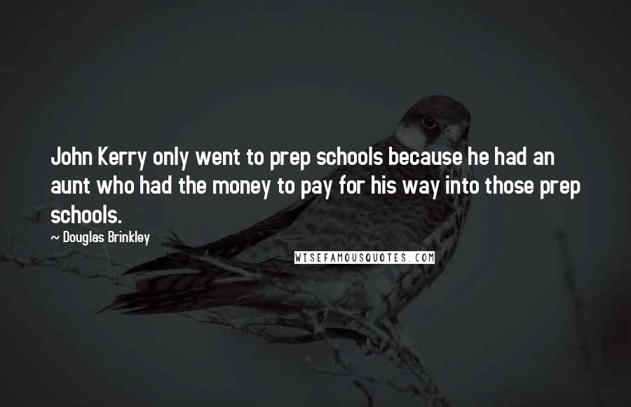 Douglas Brinkley quotes: John Kerry only went to prep schools because he had an aunt who had the money to pay for his way into those prep schools.