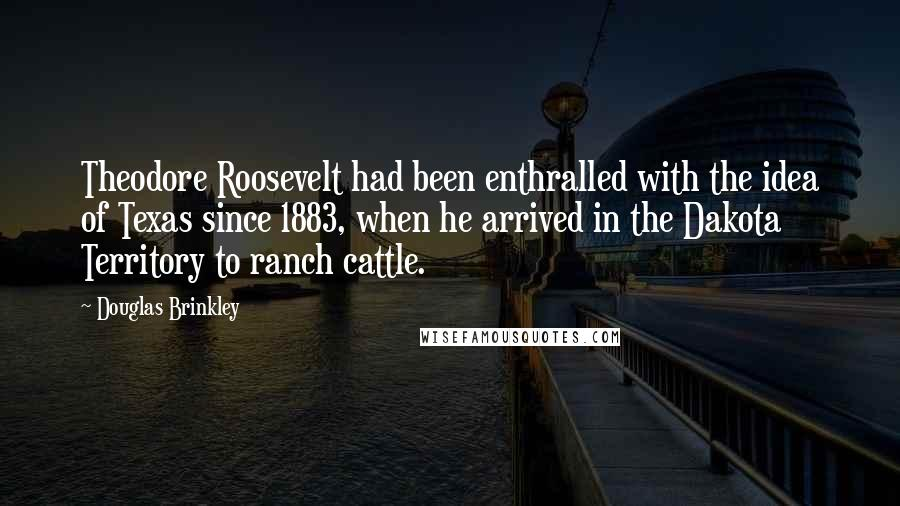 Douglas Brinkley quotes: Theodore Roosevelt had been enthralled with the idea of Texas since 1883, when he arrived in the Dakota Territory to ranch cattle.