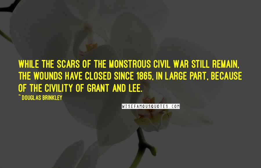 Douglas Brinkley quotes: While the scars of the monstrous Civil War still remain, the wounds have closed since 1865, in large part, because of the civility of Grant and Lee.