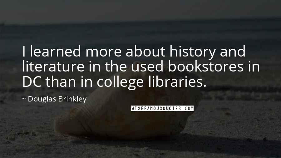 Douglas Brinkley quotes: I learned more about history and literature in the used bookstores in DC than in college libraries.