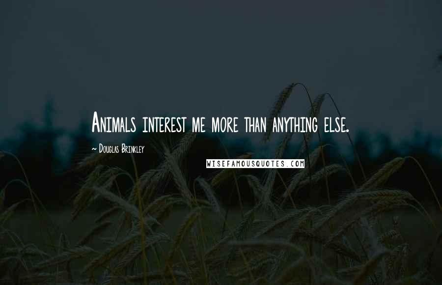 Douglas Brinkley quotes: Animals interest me more than anything else.