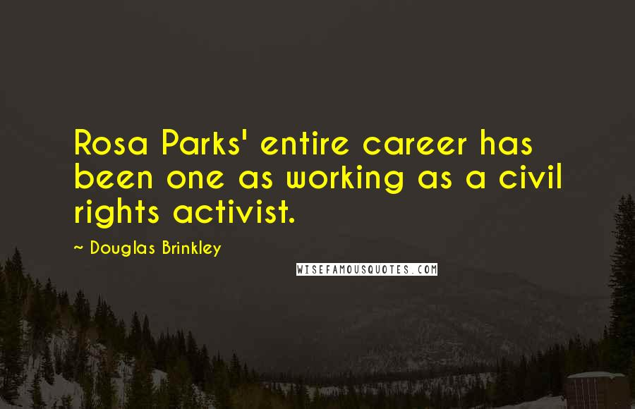 Douglas Brinkley quotes: Rosa Parks' entire career has been one as working as a civil rights activist.