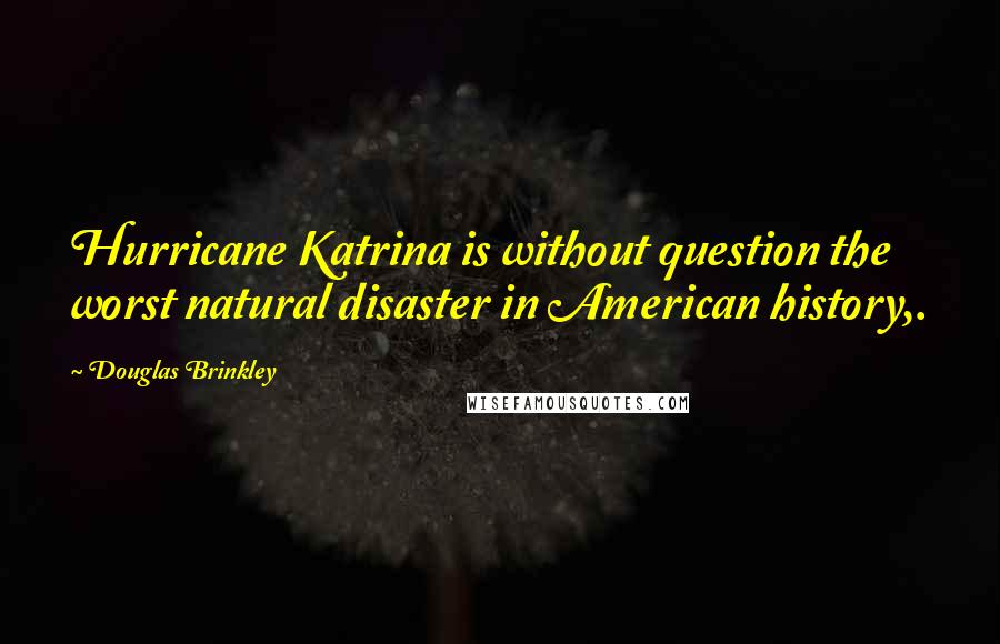 Douglas Brinkley quotes: Hurricane Katrina is without question the worst natural disaster in American history,.