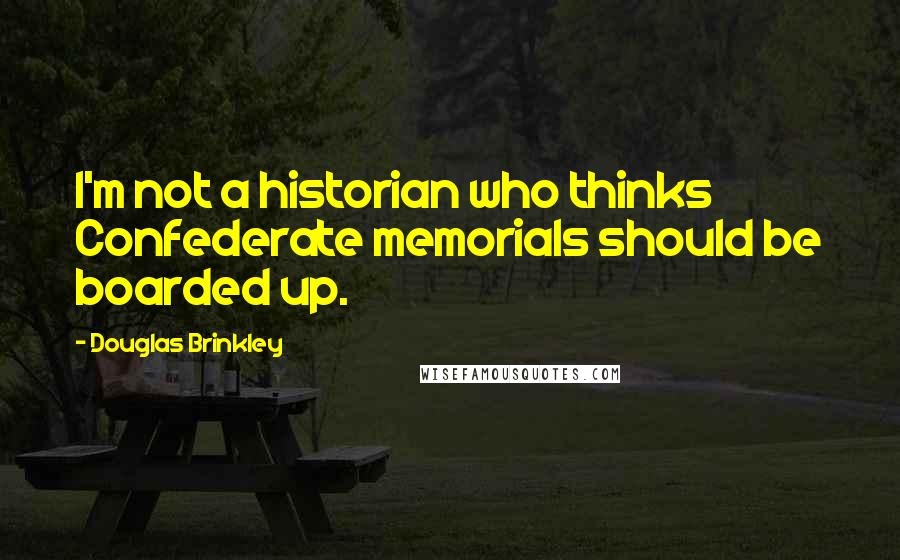 Douglas Brinkley quotes: I'm not a historian who thinks Confederate memorials should be boarded up.