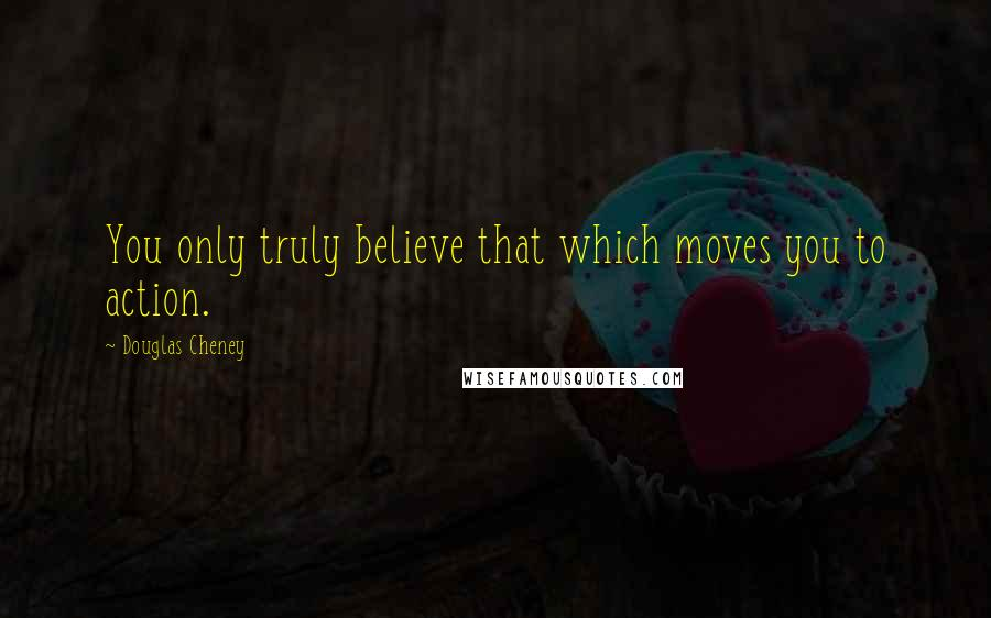 Douglas Cheney quotes: You only truly believe that which moves you to action.