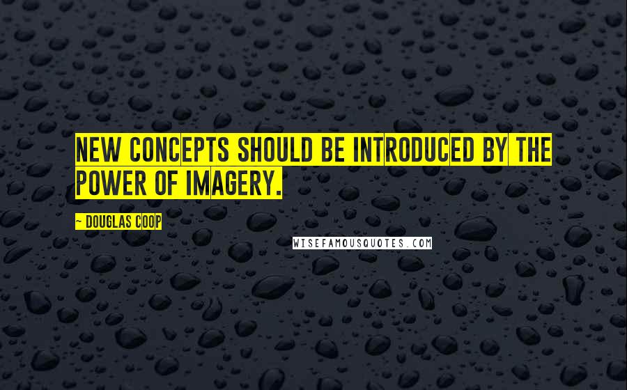 Douglas Coop quotes: New concepts should be introduced by the power of imagery.
