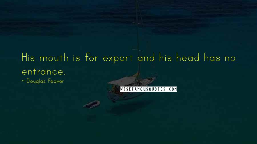 Douglas Feaver quotes: His mouth is for export and his head has no entrance.