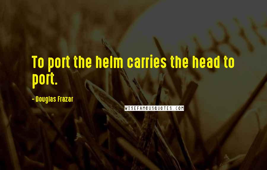 Douglas Frazar quotes: To port the helm carries the head to port.