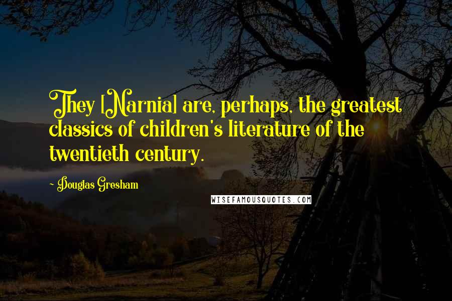 Douglas Gresham quotes: They [Narnia] are, perhaps, the greatest classics of children's literature of the twentieth century.