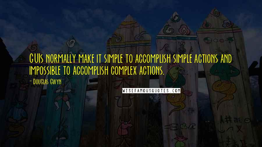 Douglas Gwyn quotes: GUIs normally make it simple to accomplish simple actions and impossible to accomplish complex actions.