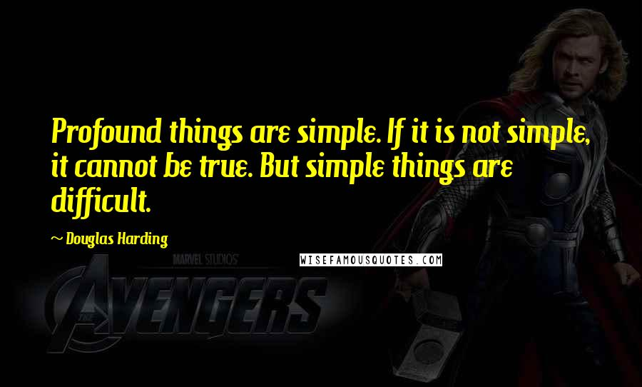 Douglas Harding quotes: Profound things are simple. If it is not simple, it cannot be true. But simple things are difficult.