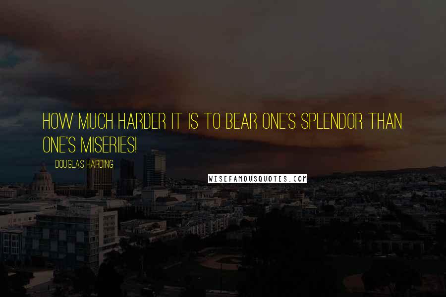 Douglas Harding quotes: How much harder it is to bear one's splendor than one's miseries!