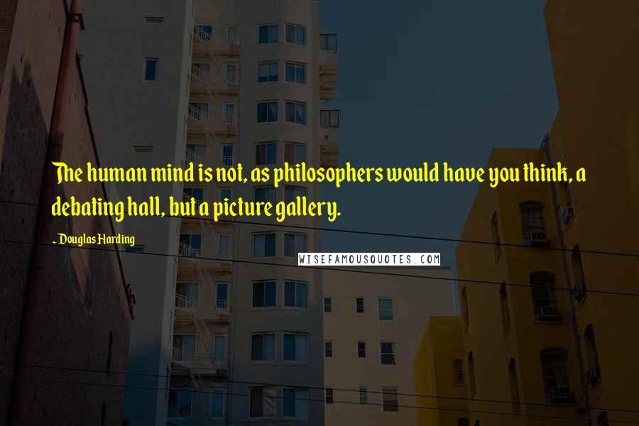 Douglas Harding quotes: The human mind is not, as philosophers would have you think, a debating hall, but a picture gallery.