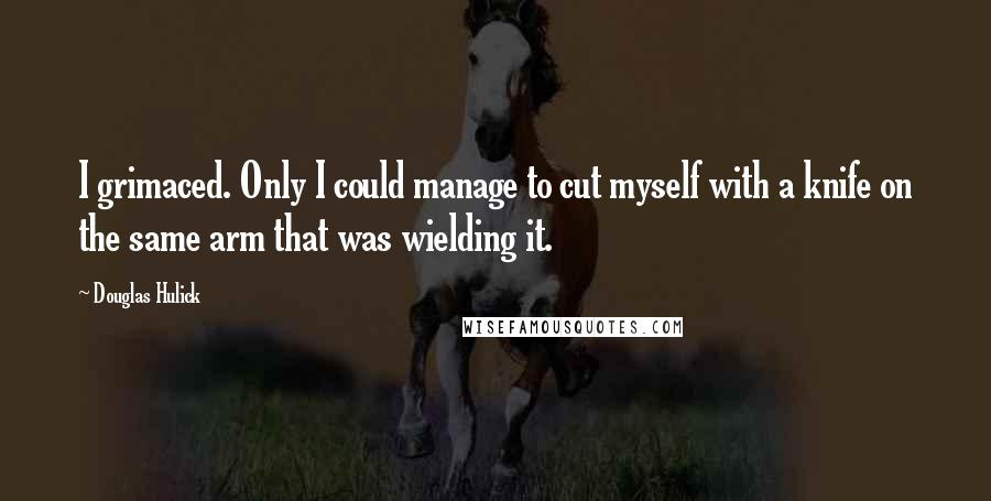 Douglas Hulick quotes: I grimaced. Only I could manage to cut myself with a knife on the same arm that was wielding it.