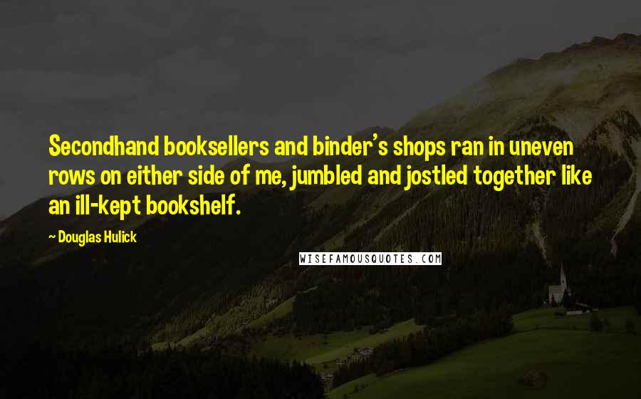 Douglas Hulick quotes: Secondhand booksellers and binder's shops ran in uneven rows on either side of me, jumbled and jostled together like an ill-kept bookshelf.