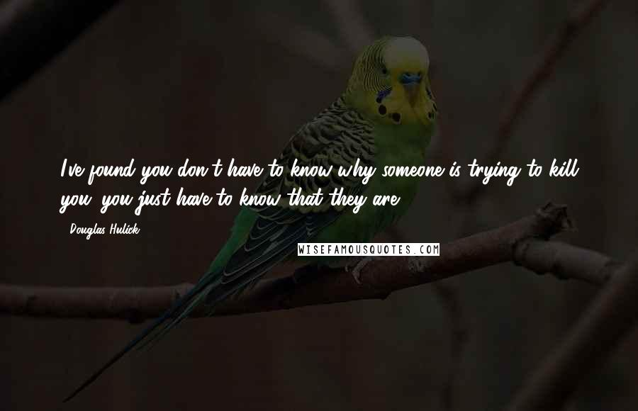 Douglas Hulick quotes: I've found you don't have to know why someone is trying to kill you; you just have to know that they are.