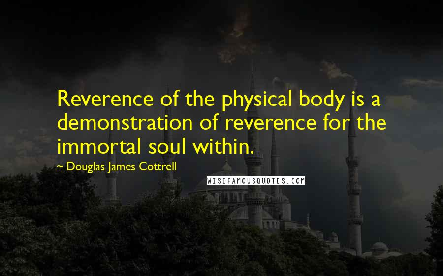 Douglas James Cottrell quotes: Reverence of the physical body is a demonstration of reverence for the immortal soul within.