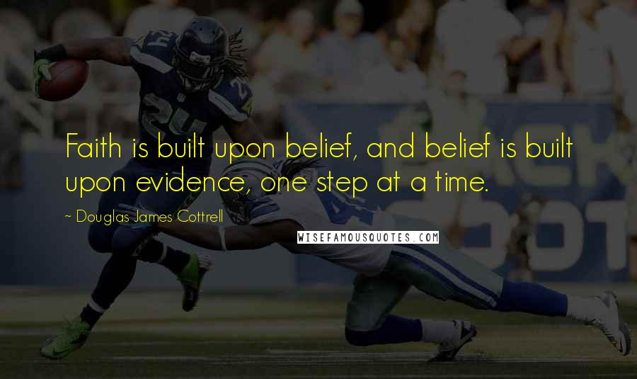 Douglas James Cottrell quotes: Faith is built upon belief, and belief is built upon evidence, one step at a time.