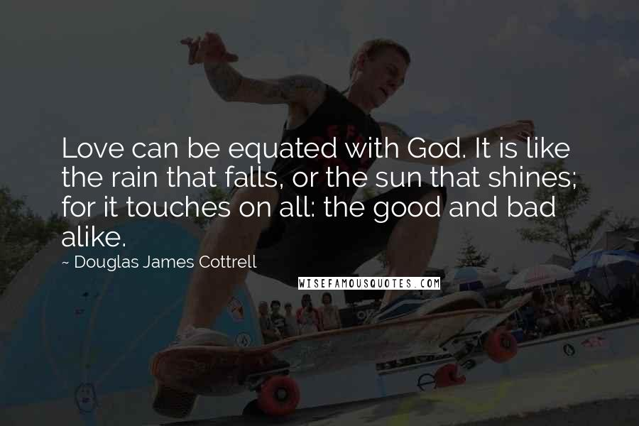 Douglas James Cottrell quotes: Love can be equated with God. It is like the rain that falls, or the sun that shines; for it touches on all: the good and bad alike.