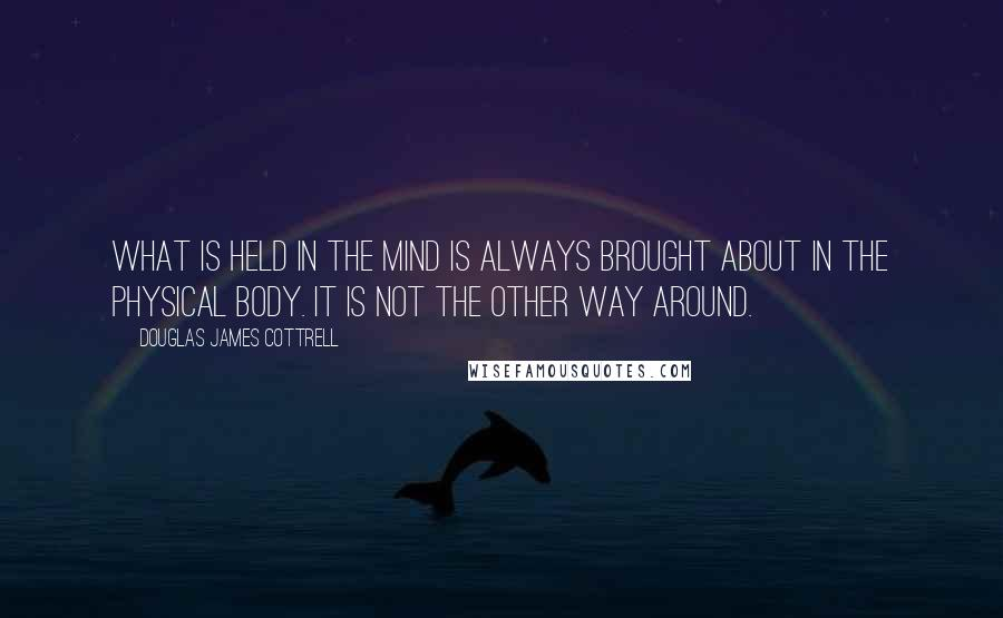 Douglas James Cottrell quotes: What is held in the mind is always brought about in the physical body. It is not the other way around.
