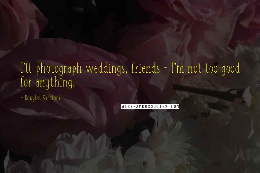 Douglas Kirkland quotes: I'll photograph weddings, friends - I'm not too good for anything.