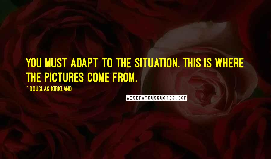 Douglas Kirkland quotes: You must adapt to the situation. This is where the pictures come from.
