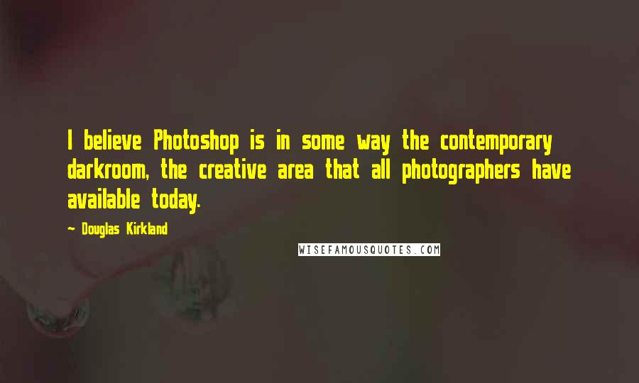 Douglas Kirkland quotes: I believe Photoshop is in some way the contemporary darkroom, the creative area that all photographers have available today.