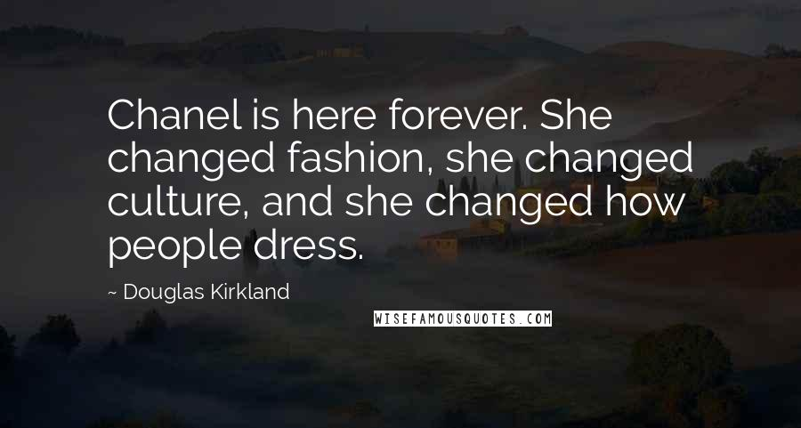 Douglas Kirkland quotes: Chanel is here forever. She changed fashion, she changed culture, and she changed how people dress.