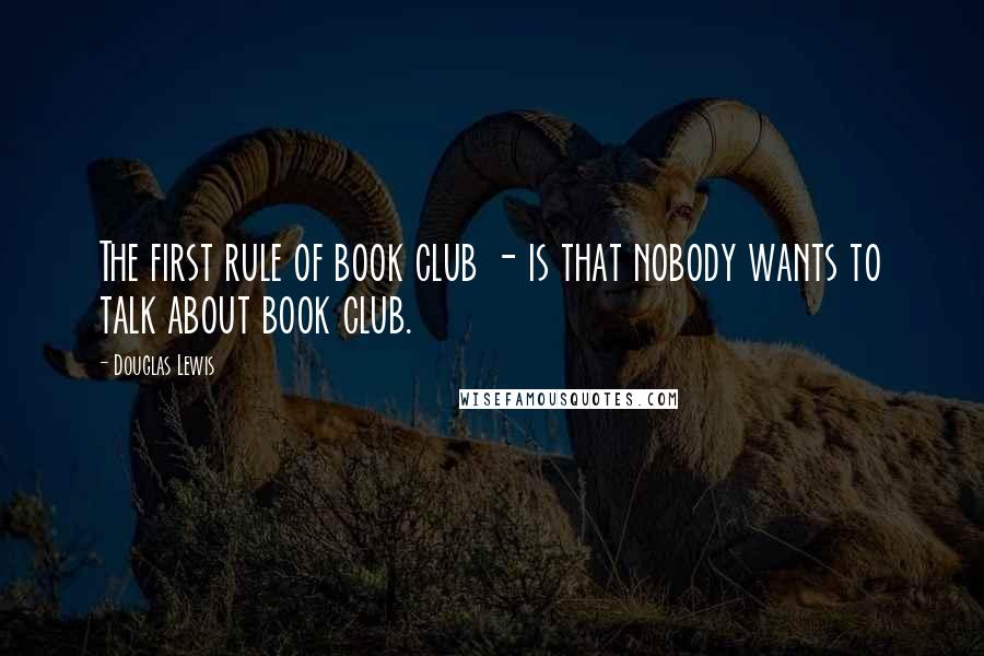 Douglas Lewis quotes: The first rule of book club - is that nobody wants to talk about book club.