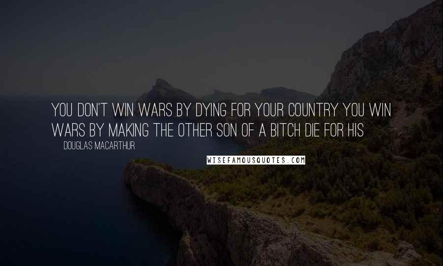 Douglas MacArthur quotes: You don't win wars by dying for your country you win wars by making the other son of a bitch die for his